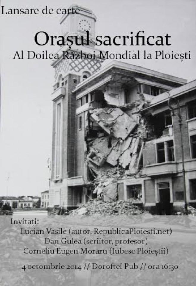 """Volumul """"Orașul sacrificat. Al Doilea Război Mondial la Ploiești"""", lansat sâmbătă la Doroftei Pub"""